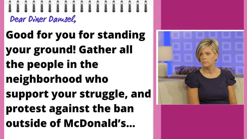 Organism - Dear Diner Damsel, Good for you for standing 88 your ground! Gather all the people in the neighborhood who support your struggle, and protest against the ban outside of McDonald's...