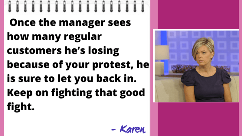 Organism - Once the manager sees how many regular customers he's losing because of your protest, he 88 is sure to let you back in. Keep on fighting that good fight. Karen