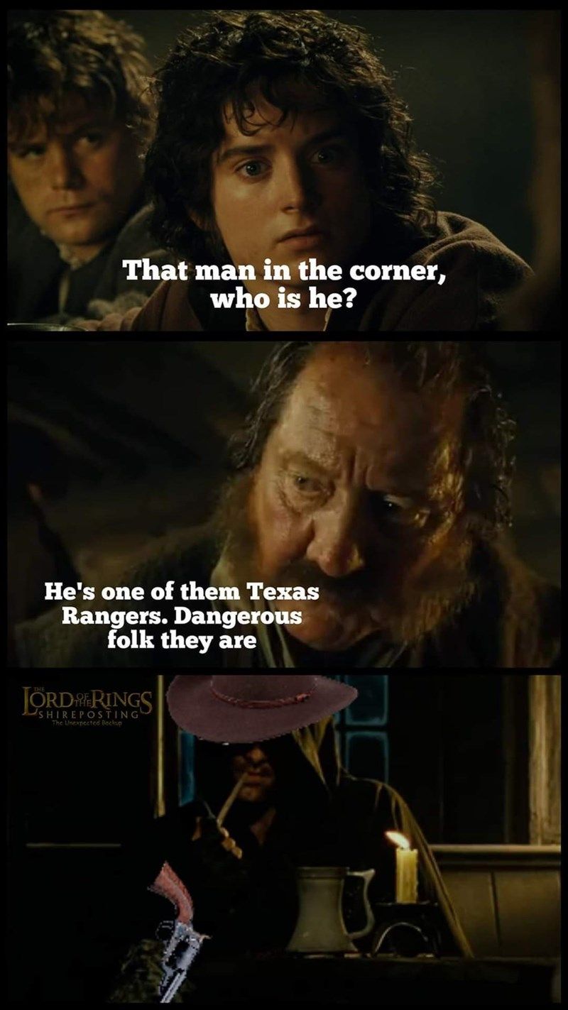 Chin - That man in the corner, who is he? He's one of them Texas Rangers. Dangerous folk they are THE JORDR RINGS SHIREPOSTING The Unexpected Bochup