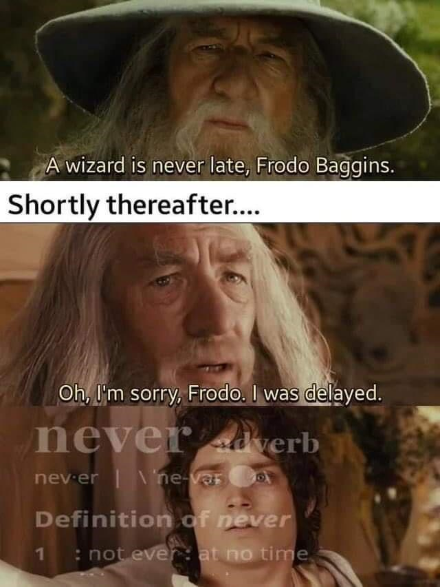 Forehead - A wizard is never late, Frodo Baggins. Shortly thereafter... Oh, l'm sorry, Frodo. I was delayed. never dverb nev-er | ne-varo Definition of never 1: not ever: at no time,