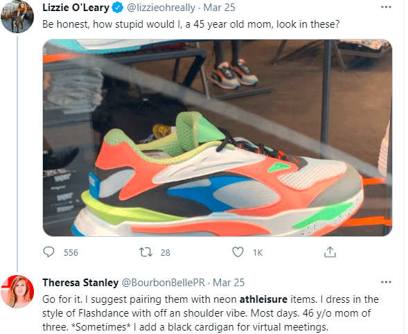Footwear - Lizzie O'Leary O @lizzieohreally Mar 25 Be honest, how stupid would I, a 45 year old mom, look in these? per 556 27 28 1K Theresa Stanley @BourbonBellePR - Mar 25 Go for it. I suggest pairing them with neon athleisure items. I dress in the style of Flashdance with off an shoulder vibe. Most days. 46 y/o mom of three. *Sometimes* I add a black cardigan for virtual meetings.