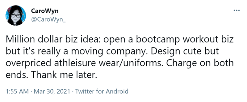 Font - CaroWyn @CaroWyn_ ... Million dollar biz idea: open a bootcamp workout biz but it's really a moving company. Design cute but overpriced athleisure wear/uniforms. Charge on both ends. Thank me later. 1:55 AM · Mar 30, 2021 · Twitter for Android