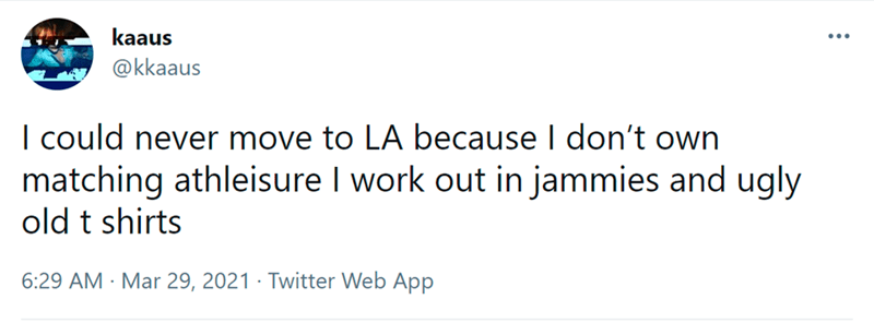 Rectangle - kaaus ... @kkaaus I could never move to LA because I don't own matching athleisure I work out in jammies and ugly old t shirts 6:29 AM - Mar 29, 2021 · Twitter Web App
