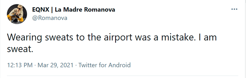 Font - EQNX | La Madre Romanova @Romanova Wearing sweats to the airport was a mistake. I am sweat. 12:13 PM · Mar 29, 2021 · Twitter for Android