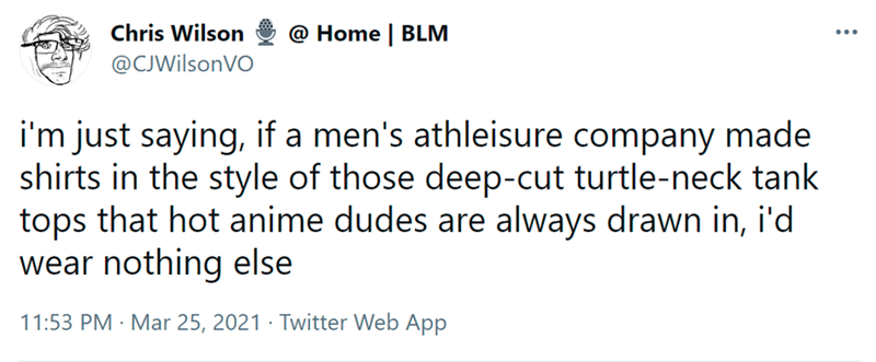 Font - Chris Wilson @ Home | BLM @CJWilsonVO i'm just saying, if a men's athleisure company made shirts in the style of those deep-cut turtle-neck tank tops that hot anime dudes are always drawn in, i'd wear nothing else 11:53 PM · Mar 25, 2021 · Twitter Web App
