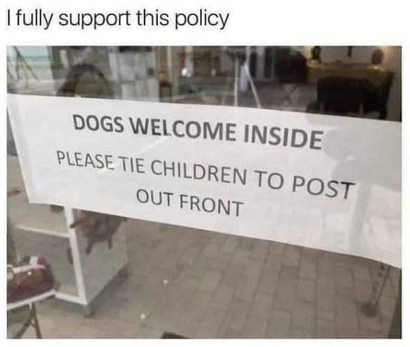 Wood - I fully support this policy DOGS WELCOME INSIDE PLEASE TIE CHILDREN TO POST OUT FRONT