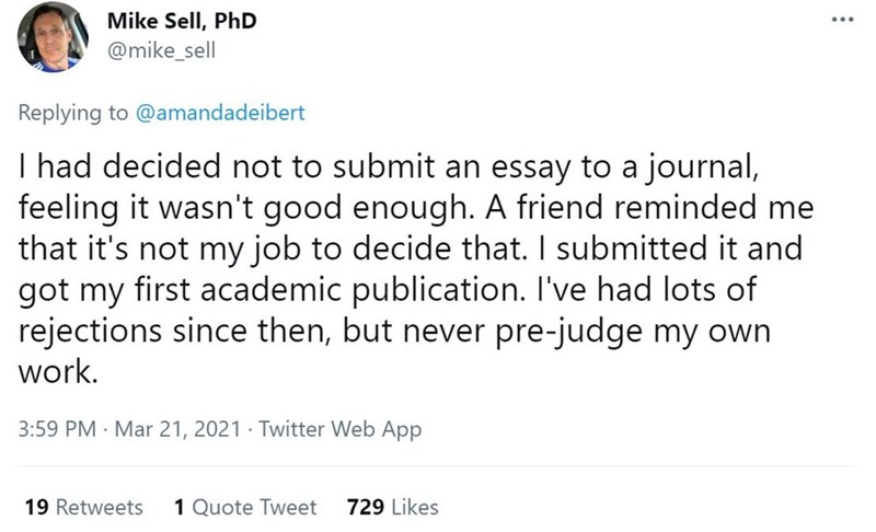Font - Mike Sell, PhD @mike_sell Replying to @amandadeibert I had decided not to submit an essay to a journal, feeling it wasn't good enough. A friend reminded me that it's not my job to decide that. I submitted it and got my first academic publication. I've had lots of rejections since then, but never pre-judge my own work. 3:59 PM · Mar 21, 2021 · Twitter Web App 19 Retweets 1 Quote Tweet 729 Likes