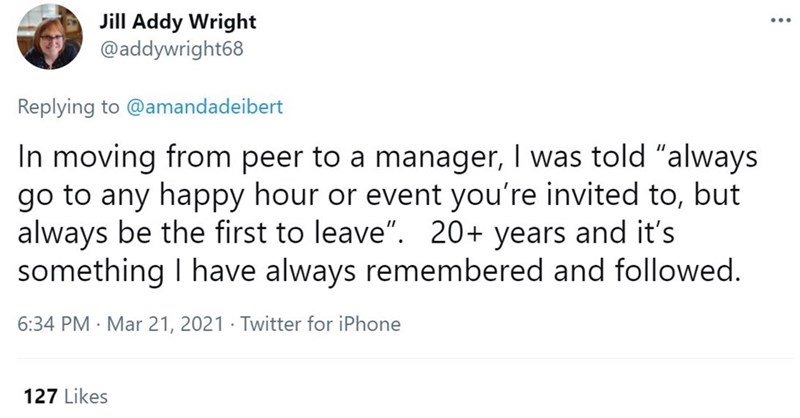 """Font - Jill Addy Wright @addywright68 Replying to @amandadeibert In moving from peer to a manager, I was told """"always go to any happy hour or event you're invited to, but always be the first to leave"""". 20+ years and it's something I have always remembered and followed. 6:34 PM · Mar 21, 2021 · Twitter for iPhone 127 Likes"""