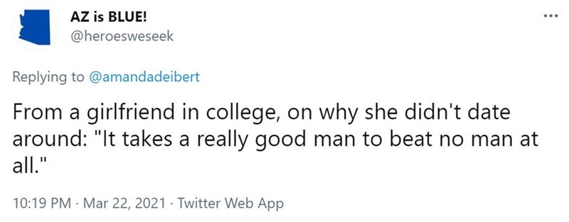 """Font - AZ is BLUE! ... @heroesweseek Replying to @amandadeibert From a girlfriend in college, on why she didn't date around: """"It takes a really good man to beat no man at all."""" 10:19 PM · Mar 22, 2021 · Twitter Web App"""