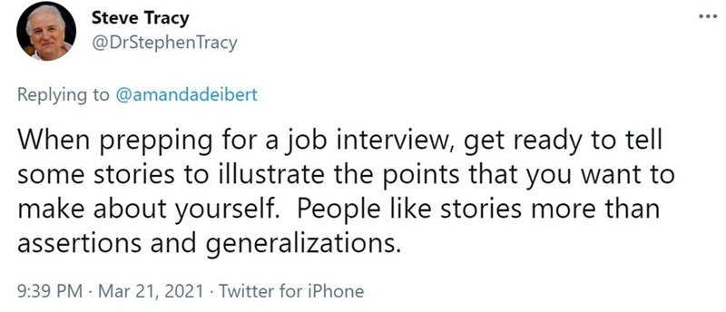 Font - Steve Tracy @DrStephenTracy Replying to @amandadeibert When prepping for a job interview, get ready to tell some stories to illustrate the points that you want to make about yourself. People like stories more than assertions and generalizations. 9:39 PM · Mar 21, 2021 · Twitter for iPhone