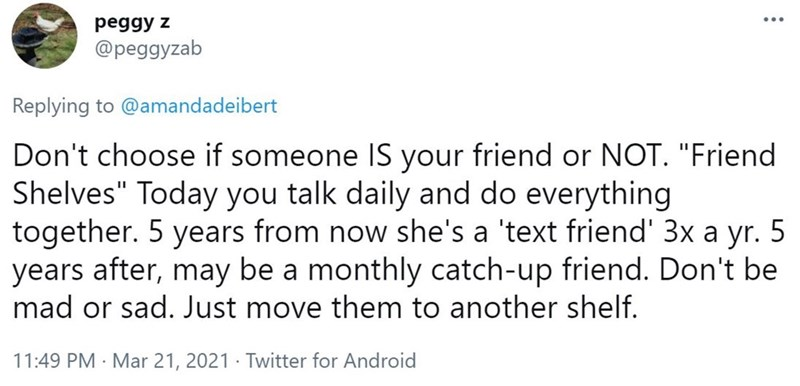 """Font - рegдy z @peggyzab Replying to @amandadeibert Don't choose if someone IS your friend or NOT. """"Friend Shelves"""" Today you talk daily and do everything together. 5 years from now she's a 'text friend' 3x a yr. 5 years after, may be a monthly catch-up friend. Don't be mad or sad. Just move them to another shelf. 11:49 PM · Mar 21, 2021 · Twitter for Android"""