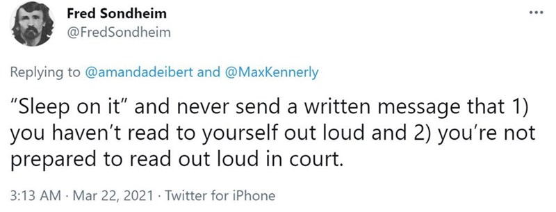 """Font - Fred Sondheim @FredSondheim Replying to @amandadeibert and @MaxKennerly """"Sleep on it"""" and never send a written message that 1) you haven't read to yourself out loud and 2) you're not prepared to read out loud in court. 3:13 AM · Mar 22, 2021 · Twitter for iPhone"""
