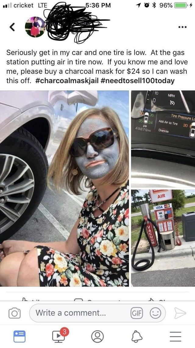 Wheel - 5:36 PM 1 0 * 96% il cricket LTE ... Seriously get in my car and one tire is low. At the gas station putting air in tire now. If you know me and love me, please buy a charcoal mask for $24 so I can wash this off. #charcoalmaskjail #needtosell100today 10 MPH 36 Tire Pressure Lo 35 34 Add Air to Tire 30 ps 49879mi Dismiss AIR VISA Write a comment... GIF