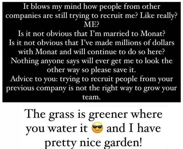 Font - It blows my mind how people from other companies are still trying to recruit me? Like really? ME? Is it not obvious that I'm married to Monat? Is it not obvious that I've made millions of dollars with Monat and will continue to do so here? Nothing anyone says will ever get me to look the other way so please save it. Advice to you: trying to recruit people from your previous company is not the right way to grow your team. The grass is greener where and I have you water it pretty nice garde