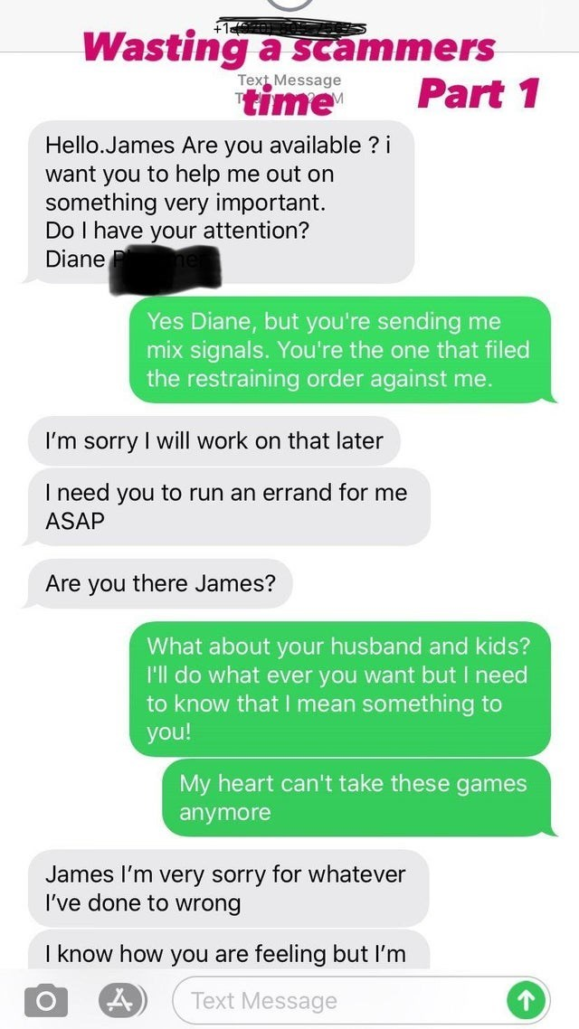 Font - Wasting a scammers Part 1 Text Message time Hello.James Are you available ? i want you to help me out on something very important. Do I have your attention? Diane Yes Diane, but you're sending me mix signals. You're the one that filed the restraining order against me. I'm sorry I will work on that later I need you to run an errand for me ASAP Are you there James? What about your husband and kids? I'l do what ever you want but I need to know that I mean something to you! My heart can't tak