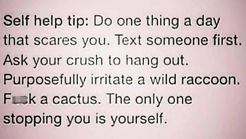 Organism - Self help tip: Do one thing a day that scares you. Text someone first. Ask your crush to hang out. Purposefully irritate a wild raccoon. Fsk a cactus. The only one stopping you is yourself.
