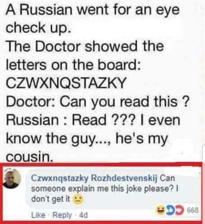 Font - A Russian went for an eye check up. The Doctor showed the letters on the board: CZWXNQSTAZKY Doctor: Can you read this ? Russian : Read ??? I even know the guy..., he's my cousin. Czwxnqstazky Rozhdestvenskij Can someone explain me this joke please? I don't get it DO 668 Like Reply 4d