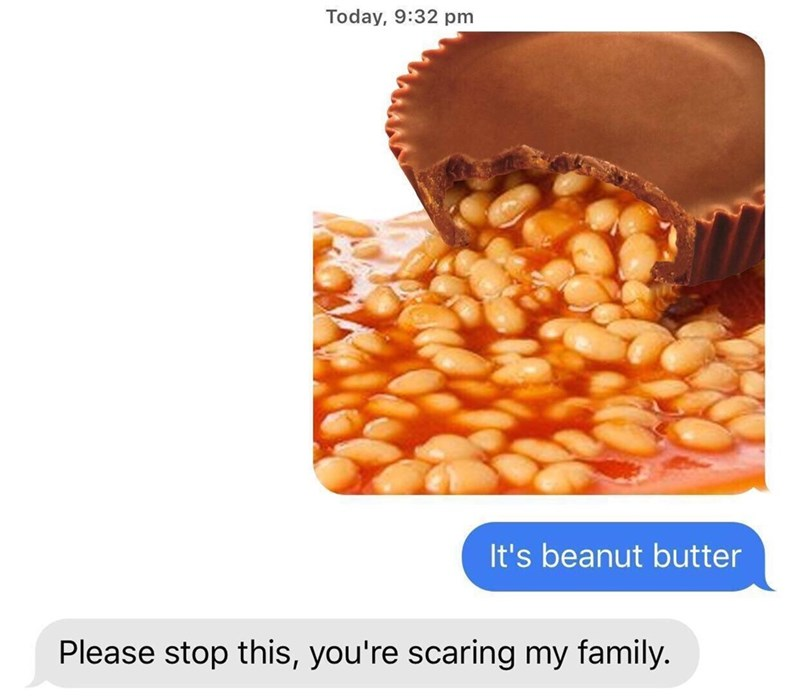 Food - Today, 9:32 pm It's beanut butter Please stop this, you're scaring my family.