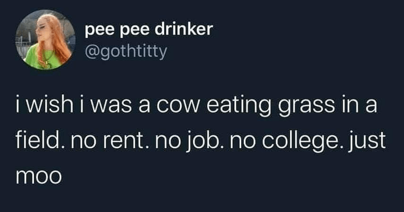 Organism - pee pee drinker @gothtitty i wish i was a cow eating grass in a field. no rent. no job. no college. just moo