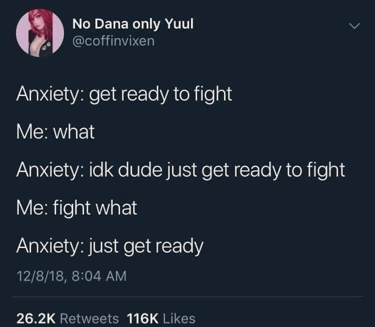 Organism - No Dana only Yuul @coffinvixen Anxiety: get ready to fight Me: what Anxiety: idk dude just get ready to fight Me: fight what Anxiety: just get ready 12/8/18, 8:04 AM 26.2K Retweets 116K Likes