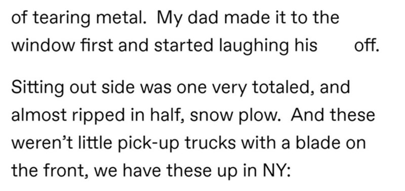 Text - Organism - of tearing metal. My dad made it to the window first and started laughing his of. Sitting out side was one very totaled, and almost ripped in half, snow plow. And these weren't little pick-up trucks with a blade on the front, we have these up in NY:
