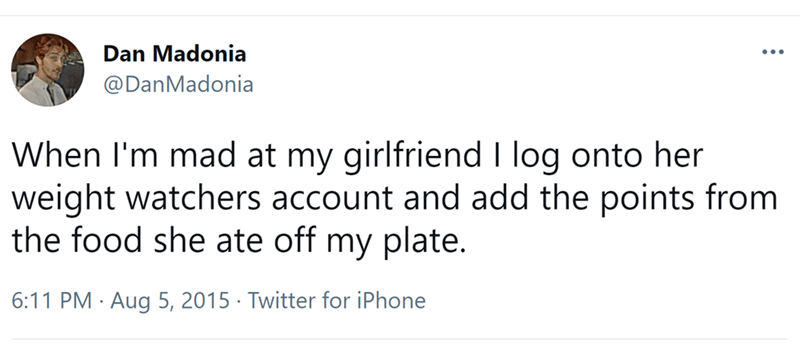 Font - Dan Madonia ... @DanMadonia When I'm mad at my girlfriend I log onto her weight watchers account and add the points from the food she ate off my plate. 6:11 PM · Aug 5, 2015 · Twitter for iPhone