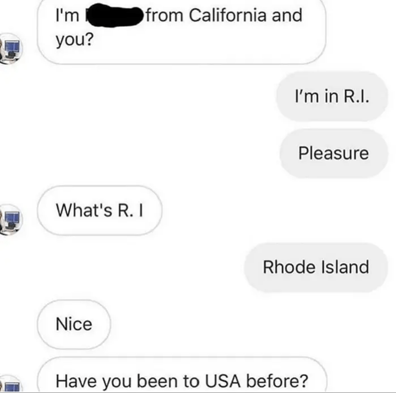 Product - I'm from California and you? I'm in R.I. Pleasure What's R. I Rhode Island Nice Have you been to USA before?