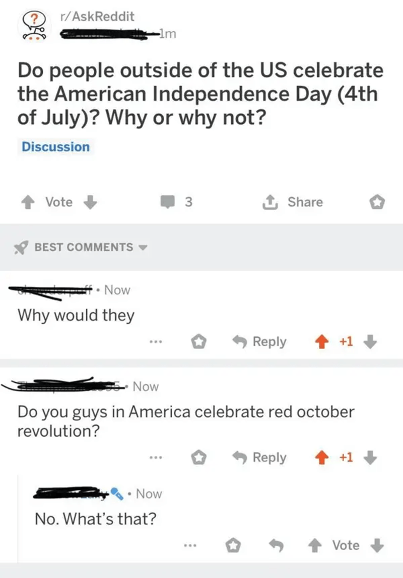 Product - r/AskReddit -lm Do people outside of the US celebrate the American Independence Day (4th of July)? Why or why not? Discussion Vote 3 Share * BEST COMMENTS - • Now Why would they Reply 1 +1 + Now Do you guys in America celebrate red october revolution? Reply +1 Now No. What's that? Vote ...