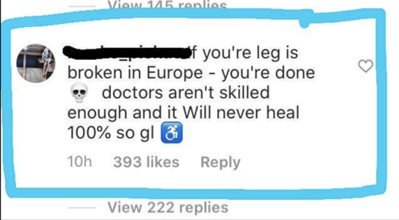 Rectangle - liew 145 renli of you're leg is broken in Europe you're done • doctors aren't skilled enough and it Will never heal 100% so gl & 10h 393 likes Reply View 222 replies