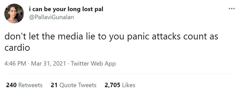 Font - i can be your long lost pal @PallaviGunalan don't let the media lie to you panic attacks count as cardio 4:46 PM · Mar 31, 2021 · Twitter Web App 240 Retweets 21 Quote Tweets 2,705 Likes