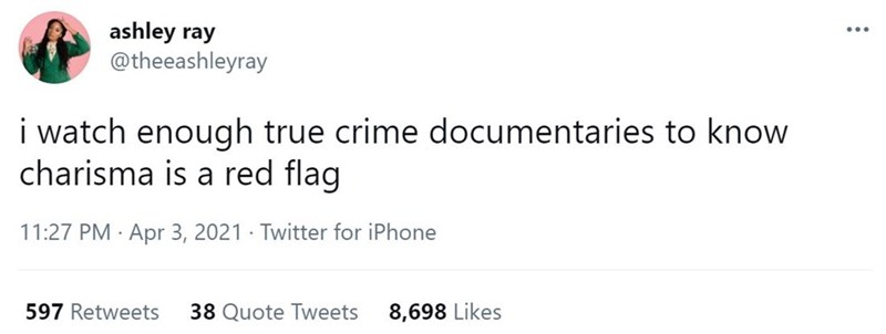 Font - ashley ray @theeashleyray ... i watch enough true crime documentaries to know charisma is a red flag 11:27 PM · Apr 3, 2021 · Twitter for iPhone 597 Retweets 38 Quote Tweets 8,698 Likes