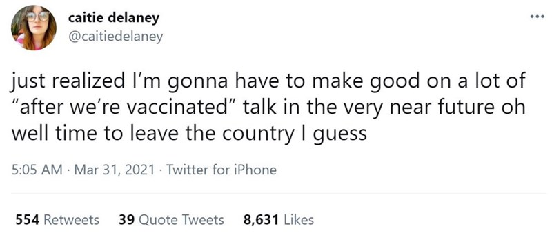 """Font - caitie delaney @caitiedelaney just realized I'm gonna have to make good on a lot of """"after we're vaccinated"""" talk in the very near future oh well time to leave the country I guess 5:05 AM · Mar 31, 2021 · Twitter for iPhone 554 Retweets 39 Quote Tweets 8,631 Likes"""