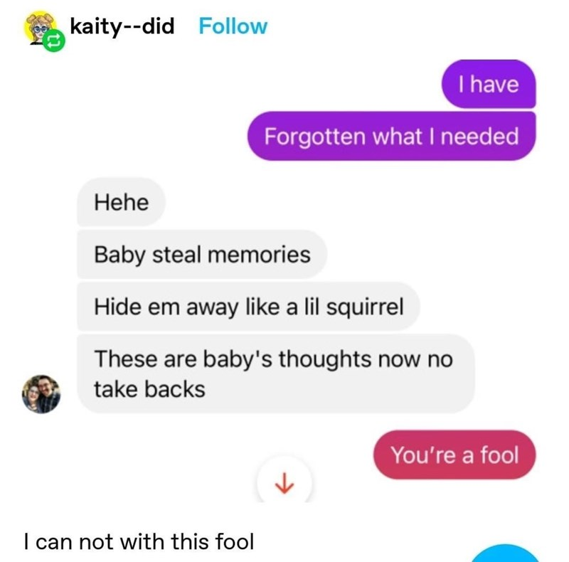 Font - kaity--did Follow I have Forgotten what I needed Hehe Baby steal memories Hide em away like a lil squirrel These are baby's thoughts now no take backs You're a fool I can not with this fool