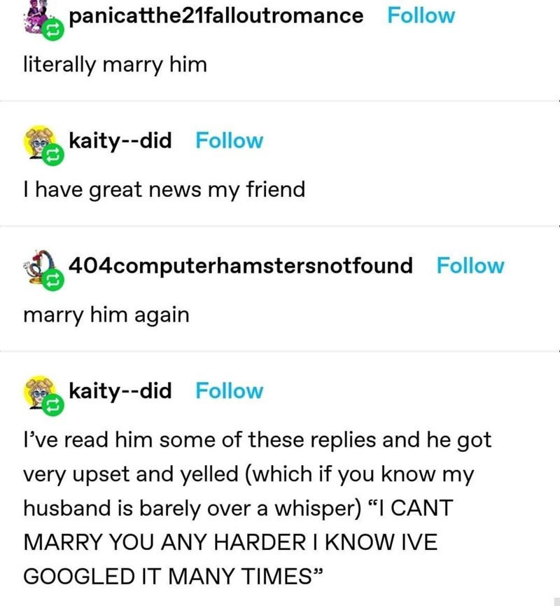 "Font - panicatthe21falloutromance Follow literally marry him kaity--did Follow I have great news my friend 404computerhamstersnotfound Follow marry him again kaity--did Follow I've read him some of these replies and he got very upset and yelled (which if you know my husband is barely over a whisper) ""I CANT MARRY YOU ANY HARDER I KNOW IVE GOOGLED IT MANY TIMES"""