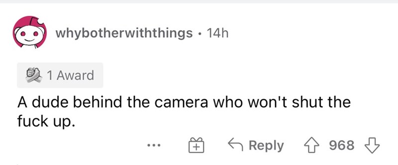 Rectangle - whybotherwiththings · 14h 1 Award A dude behind the camera who won't shut the fuck up. G Reply 968