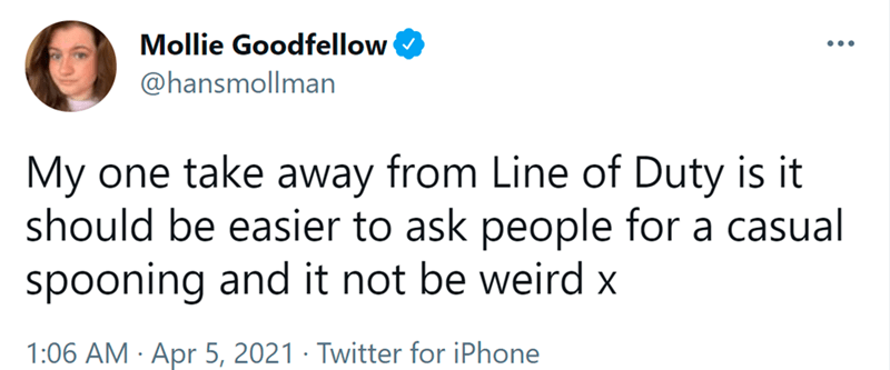 Font - Mollie Goodfellow •.. @hansmollman My one take away from Line of Duty is it should be easier to ask people for a casual spooning and it not be weird x 1:06 AM · Apr 5, 2021 · Twitter for iPhone