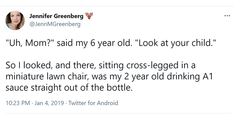 """Font - Jennifer Greenberg @JennMGreenberg """"Uh, Mom?"""" said my 6 year old. """"Look at your child."""" So I looked, and there, sitting cross-legged in a miniature lawn chair, was my 2 year old drinking A1 sauce straight out of the bottle. 10:23 PM · Jan 4, 2019 · Twitter for Android"""