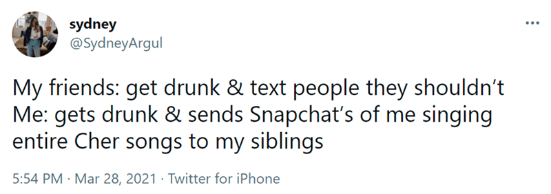Font - Font - sydney @SydneyArgul ... My friends: get drunk & text people they shouldn't Me: gets drunk & sends Snapchat's of me singing entire Cher songs to my siblings 5:54 PM · Mar 28, 2021 · Twitter for iPhone