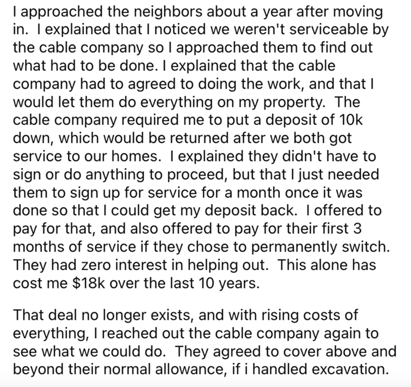 Font - I approached the neighbors about a year after moving in. Texplained that I noticed we weren't serviceable by the cable company so I approached them to find out what had to be done. I explained that the cable company had to agreed to doing the work, and that I would let them do everything on my property. The cable company required me to put a deposit of 10k down, which would be returned after we both got service to our homes. I explained they didn't have to sign or do anything to proceed,