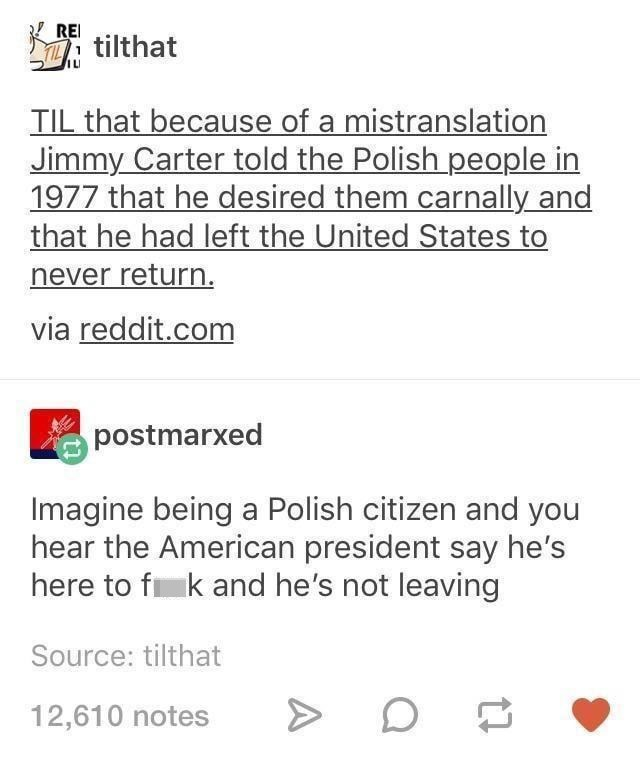 Font - REI tilthat TIL that because of a mistranslation Jimmy Carter told the Polish people in 1977 that he desired them carnally and that he had left the United States to never return. via reddit.com postmarxed Imagine being a Polish citizen and you hear the American president say he's here to f k and he's not leaving Source: tilthat 12,610 notes