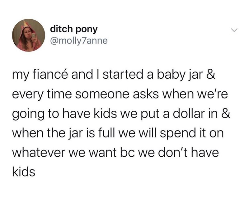 Font - ditch pony @molly7anne my fiancé and I started a baby jar & every time someone asks when we're going to have kids we put a dollar in & when the jar is full we will spend it on whatever we want bc we don't have kids
