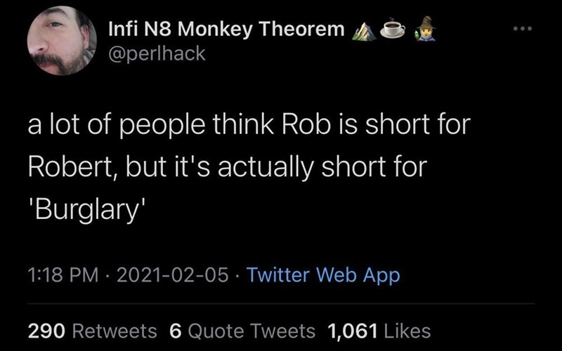 Organism - Infi N8 Monkey Theorem @perlhack a lot of people think Rob is short for Robert, but it's actually short for 'Burglary' 1:18 PM · 2021-02-05 · Twitter Web App 290 Retweets 6 Quote Tweets 1,061 Likes