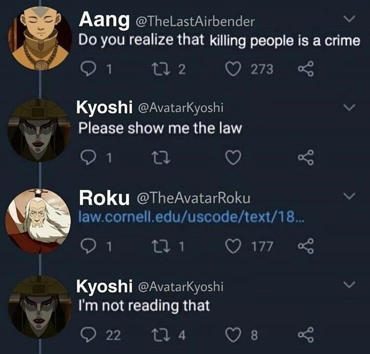World - Aang @TheLastAirbender Do you realize that killing people is a crime 27 2 273 Kyoshi @AvatarKyoshi Please show me the law 1 27 Roku @TheAvatarRoku law.cornell.edu/uscode/text/18. O 177 Kyoshi @Avatarkyoshi I'm not reading that 22 27 4 8.