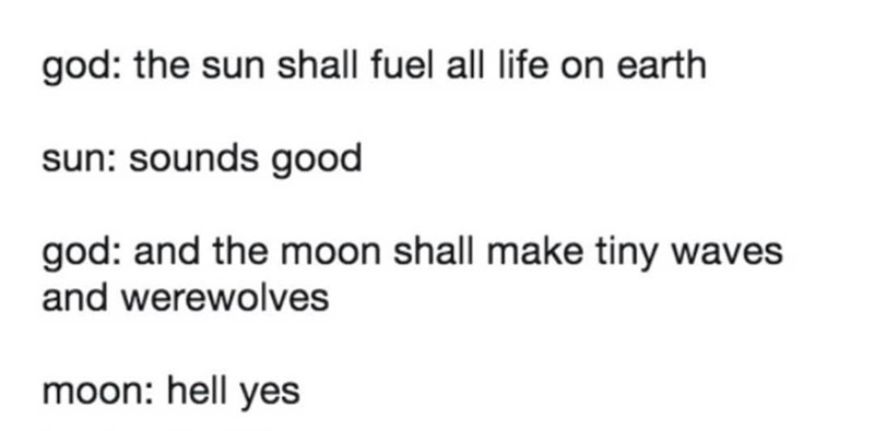 Font - god: the sun shall fuel all life on earth sun: sounds good god: and the moon shall make tiny waves and werewolves moon: hell yes