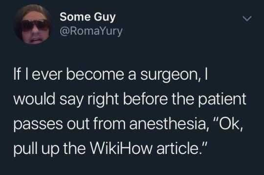 "Font - Some Guy @RomaYury If lever become a surgeon, I would say right before the patient passes out from anesthesia, ""Ok, pull up the WikiHow article."""