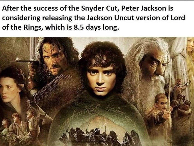 Hairstyle - After the success of the Snyder Cut, Peter Jackson is considering releasing the Jackson Uncut version of Lord of the Rings, which is 8.5 days long.