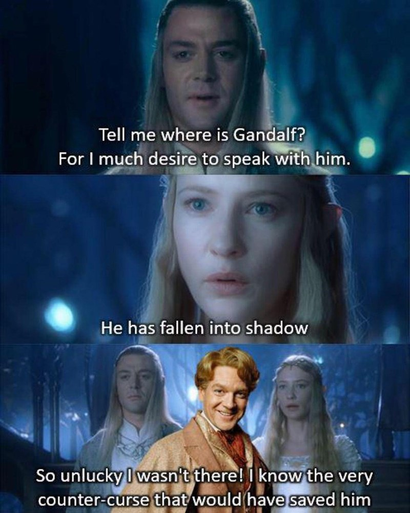 Face - Tell me where is Gandalf? For I much desire to speak with him. He has fallen into shadow So unlucky I wasn't there! I know the very counter-curse that wouldhave saved him