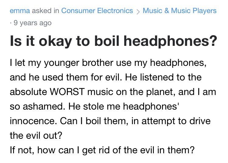 Font - emma asked in Consumer Electronics > Music & Music Players · 9 years agO Is it okay to boil headphones? I let my younger brother use my headphones, and he used them for evil. He listened to the absolute WORST music on the planet, and I am so ashamed. He stole me headphones' innocence. Can I boil them, in attempt to drive the evil out? If not, how can I get rid of the evil in them?