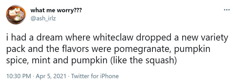 Mammal - what me worry??? @ash_irlz i had a dream where whiteclaw dropped a new variety pack and the flavors were pomegranate, pumpkin spice, mint and pumpkin (like the squash) 10:30 PM · Apr 5, 2021 · Twitter for iPhone