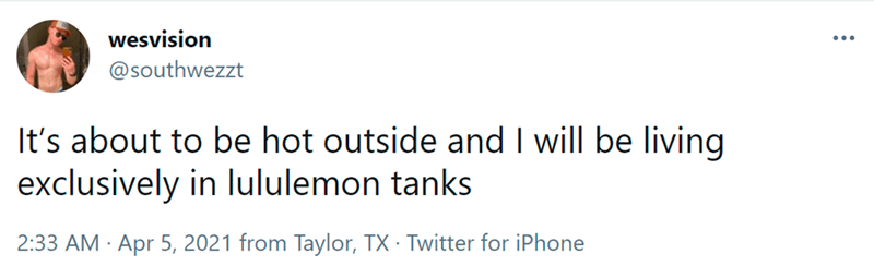 Font - wesvision @southwezzt It's about to be hot outside and I will be living exclusively in lululemon tanks 2:33 AM Apr 5, 2021 from Taylor, TX · Twitter for iPhone